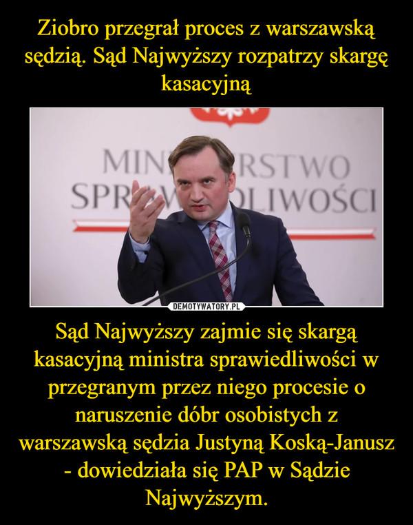Sąd Najwyższy zajmie się skargą kasacyjną ministra sprawiedliwości w przegranym przez niego procesie o naruszenie dóbr osobistych z warszawską sędzia Justyną Koską-Janusz - dowiedziała się PAP w Sądzie Najwyższym. –