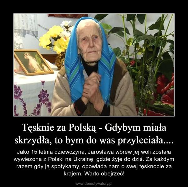 Tęsknie za Polską - Gdybym miała skrzydła, to bym do was przyleciała.... – Jako 15 letnia dziewczyna, Jarosława wbrew jej woli została wywiezona z Polski na Ukrainę, gdzie żyje do dziś. Za każdym razem gdy ją spotykamy, opowiada nam o swej tęsknocie za krajem. Warto obejrzeć!