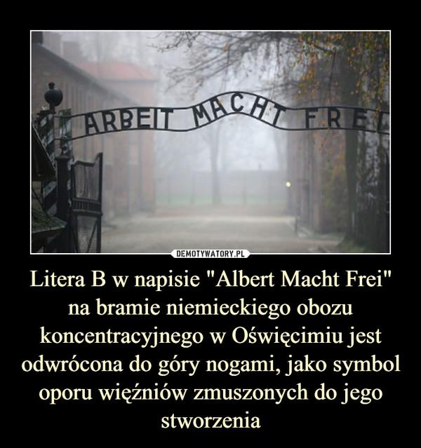 """Litera B w napisie """"Albert Macht Frei"""" na bramie niemieckiego obozu koncentracyjnego w Oświęcimiu jest odwrócona do góry nogami, jako symbol oporu więźniów zmuszonych do jego stworzenia –"""