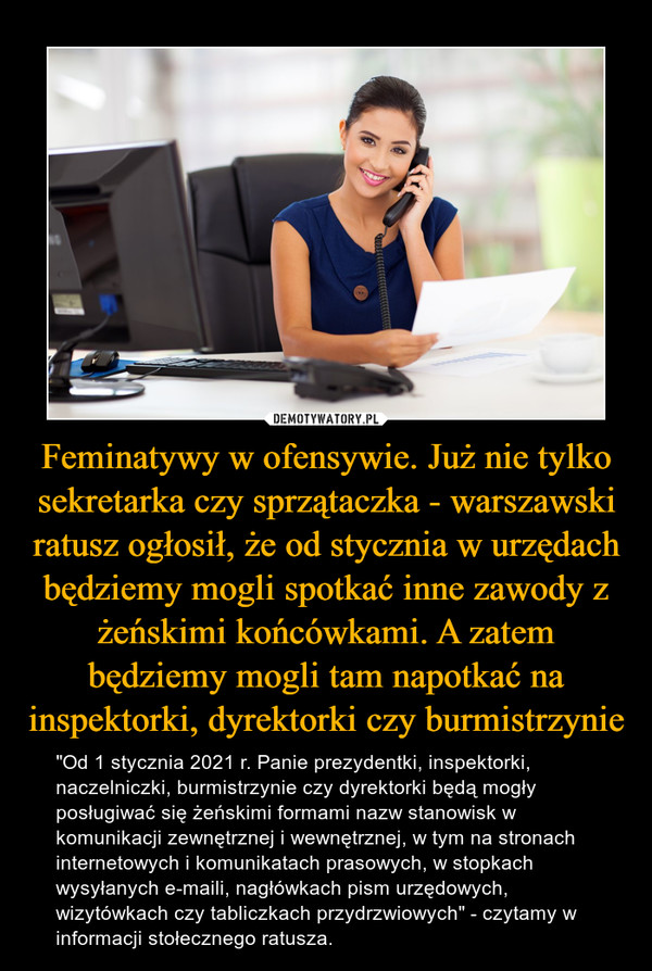 """Feminatywy w ofensywie. Już nie tylko sekretarka czy sprzątaczka - warszawski ratusz ogłosił, że od stycznia w urzędach będziemy mogli spotkać inne zawody z żeńskimi końcówkami. A zatem będziemy mogli tam napotkać na inspektorki, dyrektorki czy burmistrzynie – """"Od 1 stycznia 2021 r. Panie prezydentki, inspektorki, naczelniczki, burmistrzynie czy dyrektorki będą mogły posługiwać się żeńskimi formami nazw stanowisk w komunikacji zewnętrznej i wewnętrznej, w tym na stronach internetowych i komunikatach prasowych, w stopkach wysyłanych e-maili, nagłówkach pism urzędowych, wizytówkach czy tabliczkach przydrzwiowych"""" - czytamy w informacji stołecznego ratusza."""