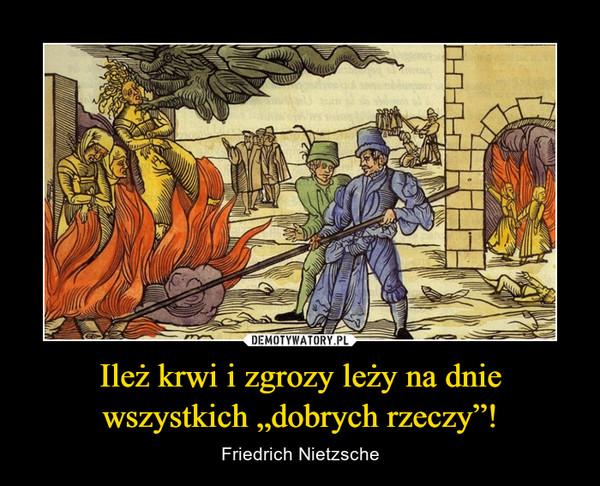 """Ileż krwi i zgrozy leży na dnie wszystkich """"dobrych rzeczy""""! – Friedrich Nietzsche"""