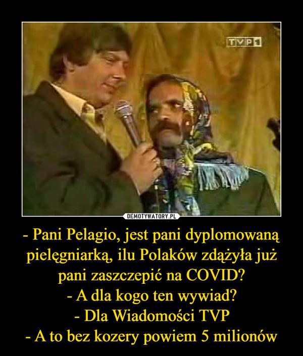 - Pani Pelagio, jest pani dyplomowaną pielęgniarką, ilu Polaków zdążyła już pani zaszczepić na COVID?- A dla kogo ten wywiad?- Dla Wiadomości TVP- A to bez kozery powiem 5 milionów –