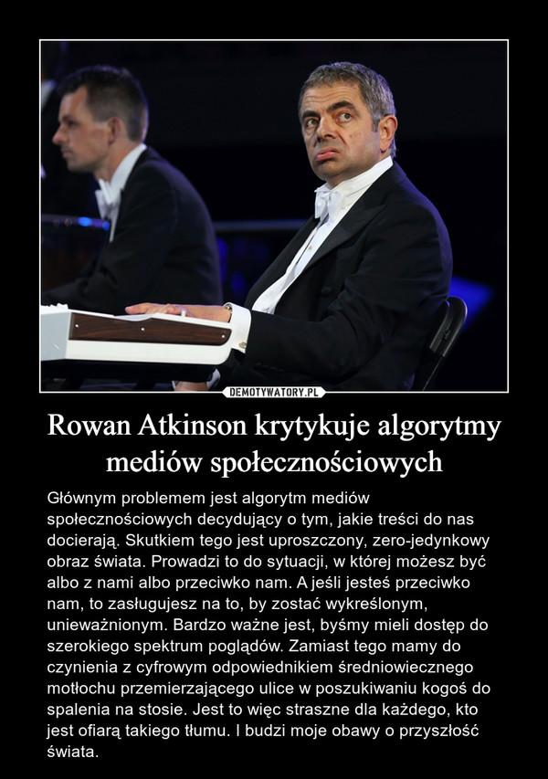 Rowan Atkinson krytykuje algorytmy mediów społecznościowych – Głównym problemem jest algorytm mediów społecznościowych decydujący o tym, jakie treści do nas docierają. Skutkiem tego jest uproszczony, zero-jedynkowy obraz świata. Prowadzi to do sytuacji, w której możesz być albo z nami albo przeciwko nam. A jeśli jesteś przeciwko nam, to zasługujesz na to, by zostać wykreślonym, unieważnionym. Bardzo ważne jest, byśmy mieli dostęp do szerokiego spektrum poglądów. Zamiast tego mamy do czynienia z cyfrowym odpowiednikiem średniowiecznego motłochu przemierzającego ulice w poszukiwaniu kogoś do spalenia na stosie. Jest to więc straszne dla każdego, kto jest ofiarą takiego tłumu. I budzi moje obawy o przyszłość świata.