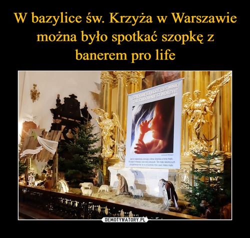 W bazylice św. Krzyża w Warszawie można było spotkać szopkę z banerem pro life