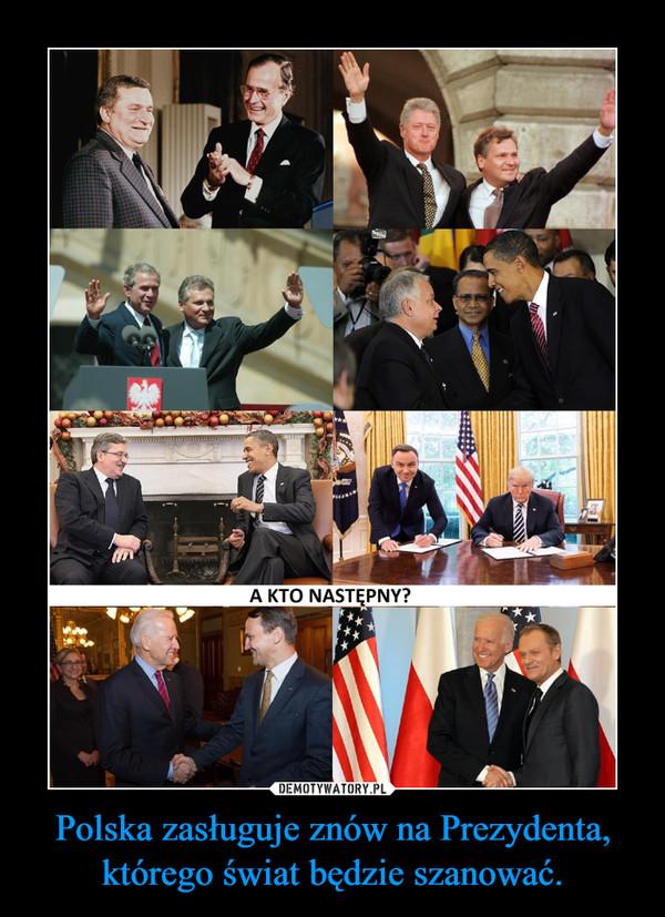 Polska zasługuje znów na Prezydenta, którego świat będzie szanować. –