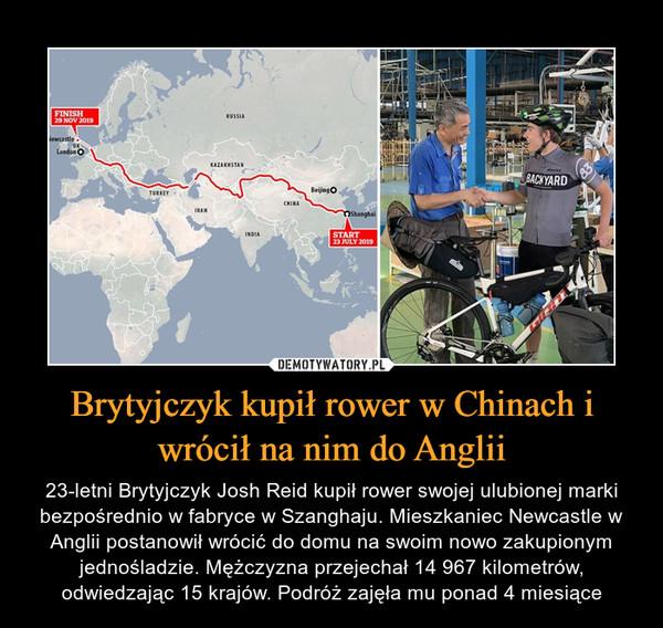 Brytyjczyk kupił rower w Chinach i wrócił na nim do Anglii – 23-letni Brytyjczyk Josh Reid kupił rower swojej ulubionej marki bezpośrednio w fabryce w Szanghaju. Mieszkaniec Newcastle w Anglii postanowił wrócić do domu na swoim nowo zakupionym jednośladzie. Mężczyzna przejechał 14 967 kilometrów, odwiedzając 15 krajów. Podróż zajęła mu ponad 4 miesiące