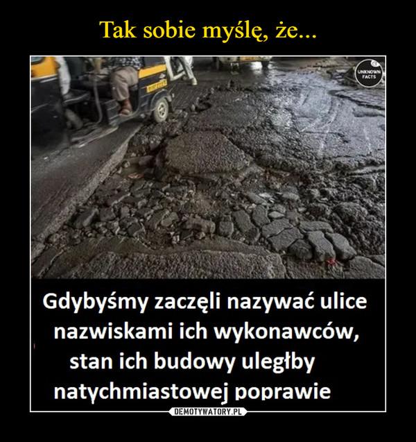 –  Gdybyśmy zaczęli nazywać ulice nazwiskami ich wykonawców, stan ich budowy uległby natychmiastowej poprawie