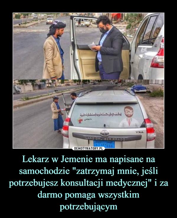 """Lekarz w Jemenie ma napisane na samochodzie """"zatrzymaj mnie, jeśli potrzebujesz konsultacji medycznej"""" i za darmo pomaga wszystkim potrzebującym –"""