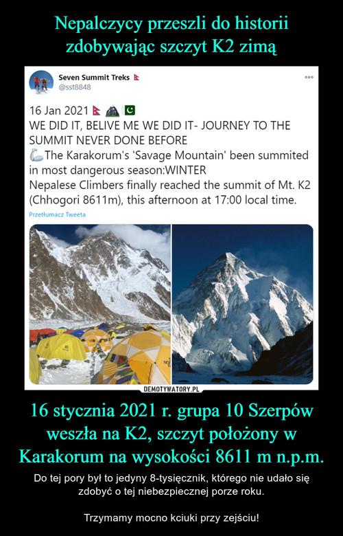 Nepalczycy przeszli do historii zdobywając szczyt K2 zimą 16 stycznia 2021 r. grupa 10 Szerpów weszła na K2, szczyt położony w Karakorum na wysokości 8611 m n.p.m.