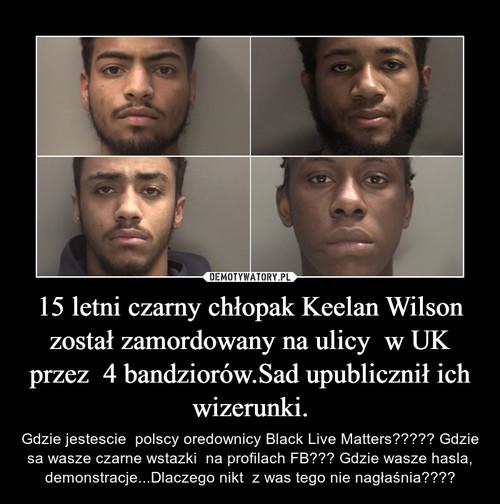15 letni czarny chłopak Keelan Wilson został zamordowany na ulicy  w UK przez  4 bandziorów.Sad upublicznił ich wizerunki.