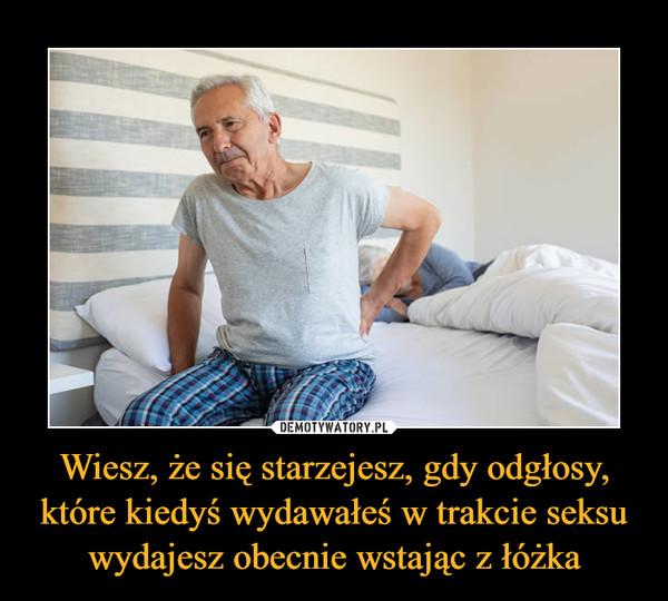 Wiesz, że się starzejesz, gdy odgłosy, które kiedyś wydawałeś w trakcie seksu wydajesz obecnie wstając z łóżka –