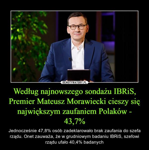 Według najnowszego sondażu IBRiS, Premier Mateusz Morawiecki cieszy się największym zaufaniem Polaków - 43,7% – Jednocześnie 47,8% osób zadeklarowało brak zaufania do szefa rządu. Onet zauważa, że w grudniowym badaniu IBRiS, szefowi rządu ufało 40,4% badanych