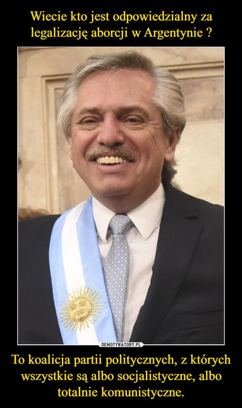 Wiecie kto jest odpowiedzialny za legalizację aborcji w Argentynie ? To koalicja partii politycznych, z których wszystkie są albo socjalistyczne, albo totalnie komunistyczne.
