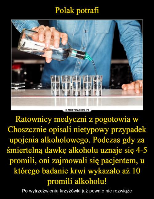 Polak potrafi Ratownicy medyczni z pogotowia w Choszcznie opisali nietypowy przypadek upojenia alkoholowego. Podczas gdy za śmiertelną dawkę alkoholu uznaje się 4-5 promili, oni zajmowali się pacjentem, u którego badanie krwi wykazało aż 10 promili alkoholu!