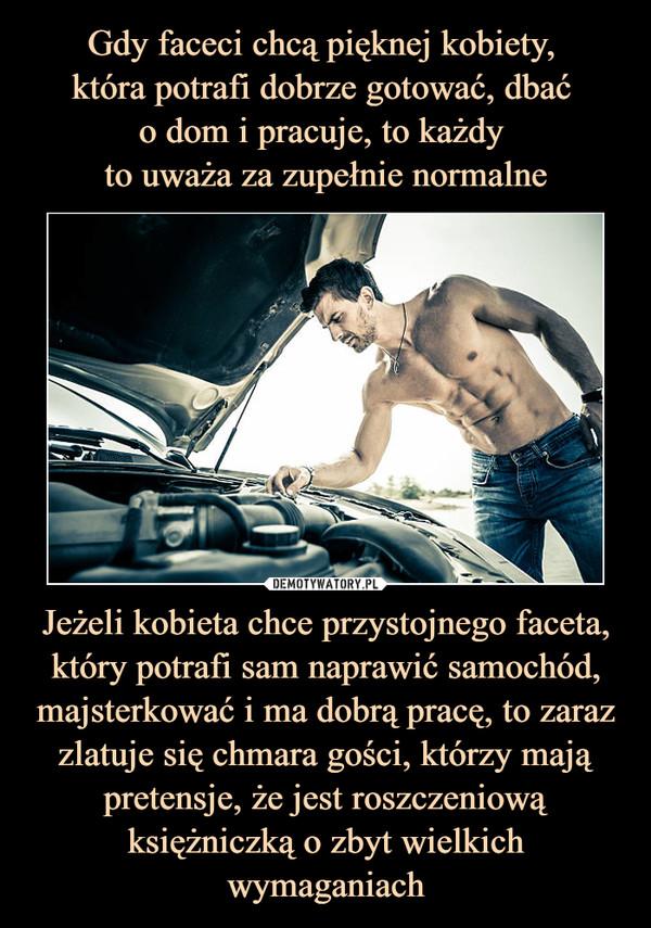 Jeżeli kobieta chce przystojnego faceta, który potrafi sam naprawić samochód, majsterkować i ma dobrą pracę, to zaraz zlatuje się chmara gości, którzy mają pretensje, że jest roszczeniową księżniczką o zbyt wielkich wymaganiach –