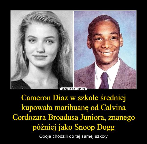 Cameron Diaz w szkole średniej kupowała marihuanę od Calvina Cordozara Broadusa Juniora, znanego później jako Snoop Dogg – Oboje chodzili do tej samej szkoły
