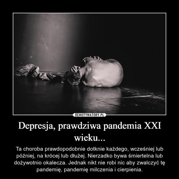 Depresja, prawdziwa pandemia XXI wieku... – Ta choroba prawdopodobnie dotknie każdego, wcześniej lub później, na krócej lub dłużej. Nierzadko bywa śmiertelna lub dożywotnio okalecza. Jednak nikt nie robi nic aby zwalczyć tę pandemię, pandemię milczenia i cierpienia.