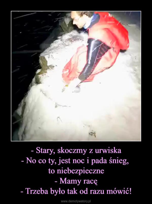 - Stary, skoczmy z urwiska- No co ty, jest noc i pada śnieg, to niebezpieczne- Mamy racę- Trzeba było tak od razu mówić! –