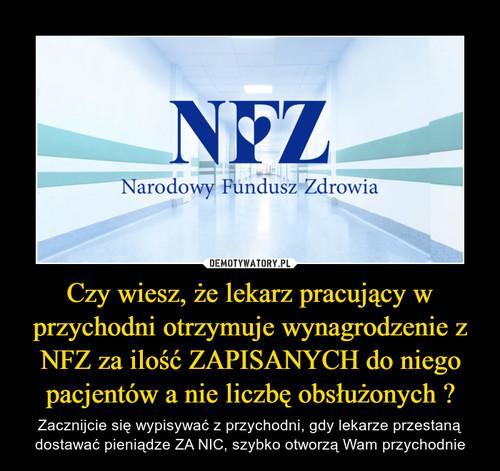 Czy wiesz, że lekarz pracujący w przychodni otrzymuje wynagrodzenie z NFZ za ilość ZAPISANYCH do niego pacjentów a nie liczbę obsłużonych ?