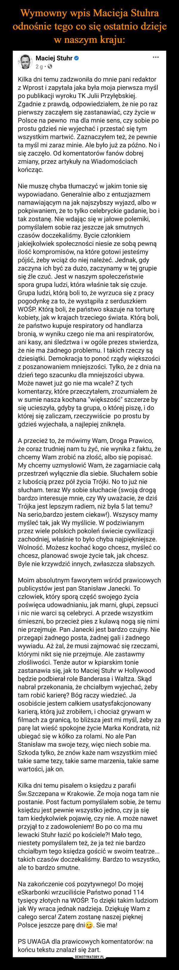 """–  Kilka dni temu zadzwoniła do mnie pani redaktor z Wprost i zapytała jaka była moja pierwsza myśl po publikacji wyroku TK Julii Przyłębskiej. Zgadnie z prawdą, odpowiedziałem, że nie po raz pierwszy zacząłem się zastanawiać, czy życie w Polsce na pewno  ma dla mnie sens, czy sobie po prostu gdzieś nie wyjechać i przestać się tym wszystkim martwić. Zaznaczyłem też, że pewnie ta myśl mi zaraz minie. Ale było już za późno. No i się zaczęło. Od komentatorów fanów dobrej zmiany, przez artykuły na Wiadomościach kończąc.Nie muszę chyba tłumaczyć w jakim tonie się wypowiadano. Generalnie albo z entuzjazmem namawiającym na jak najszybszy wyjazd, albo w pokpiwaniem, że to tylko celebryckie gadanie, bo i tak zostanę. Nie wdając się w jałowe polemiki, pomyślałem sobie raz jeszcze jak smutnych czasów doczekaliśmy. Bycie członkiem jakiejkolwiek społeczności niesie ze sobą pewną ilość kompromisów, na które gotowi jesteśmy pójść, żeby wciąż do niej należeć. Jednak, gdy zaczyna ich być za dużo, zaczynamy w tej grupie się źle czuć. Jest w naszym społeczeństwie spora grupa ludzi, która właśnie tak się czuje. Grupa ludzi, którą boli to, że wyrzuca się z pracy pogodynkę za to, że wystąpiła z serduszkiem WOŚP. Którą boli, że państwo skazuje na torturę kobiety, jak w krajach trzeciego świata. Którą boli, że państwo kupuje respiratory od handlarza bronią, w wyniku czego nie ma ani respiratorów, ani kasy, ani śledztwa i w ogóle prezes stwierdza, że nie ma żadnego problemu. I takich rzeczy są dziesiątki. Demokracja to ponoć rządy większości z poszanowaniem mniejszości. Tylko, że z dnia na dzień tego szacunku dla mniejszości ubywa. Może nawet już go nie ma wcale? Z tych komentarzy, które przeczytałem, zrozumiałem że w sumie nasza kochana """"większość"""" szczerze by się ucieszyła, gdyby ta grupa, o której piszę, i do której się zaliczam, rzeczywiście  po prostu by gdzieś wyjechała, a najlepiej zniknęła. A przecież to, że mówimy Wam, Droga Prawico, że coraz trudniej nam tu żyć, nie wynika z faktu"""