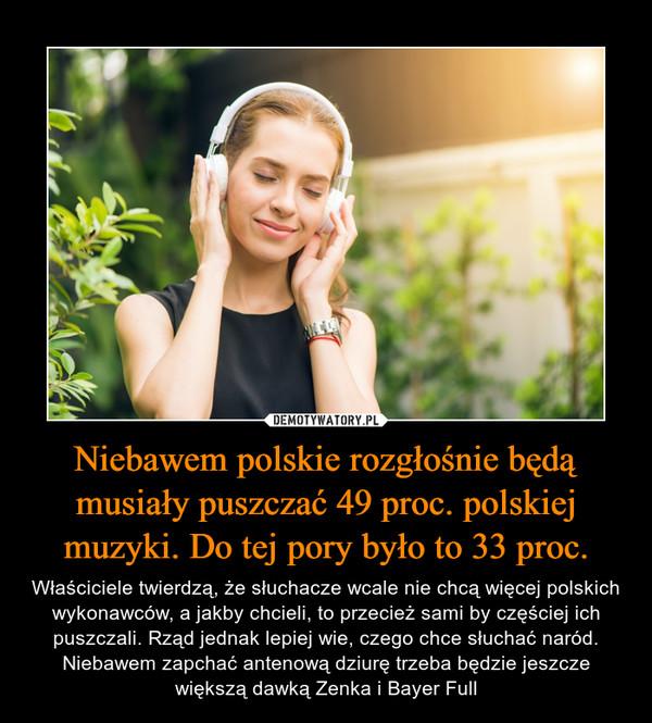 Niebawem polskie rozgłośnie będą musiały puszczać 49 proc. polskiej muzyki. Do tej pory było to 33 proc. – Właściciele twierdzą, że słuchacze wcale nie chcą więcej polskich wykonawców, a jakby chcieli, to przecież sami by częściej ich puszczali. Rząd jednak lepiej wie, czego chce słuchać naród. Niebawem zapchać antenową dziurę trzeba będzie jeszcze większą dawką Zenka i Bayer Full