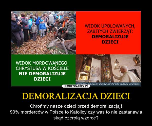 DEMORALIZACJA DZIECI – Chrońmy nasze dzieci przed demoralizacją !90% morderców w Polsce to Katolicy czy was to nie zastanawia skąd czerpią wzorce?