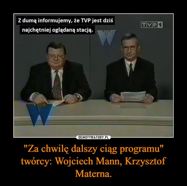 """""""Za chwilę dalszy ciąg programu""""twórcy: Wojciech Mann, Krzysztof Materna. –"""