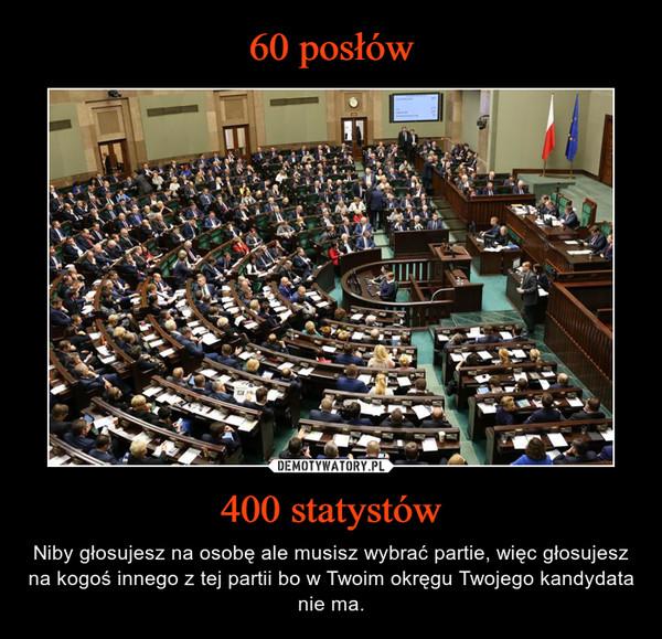 400 statystów – Niby głosujesz na osobę ale musisz wybrać partie, więc głosujesz na kogoś innego z tej partii bo w Twoim okręgu Twojego kandydata nie ma.