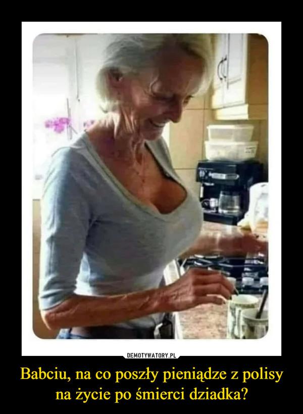 Babciu, na co poszły pieniądze z polisy na życie po śmierci dziadka? –