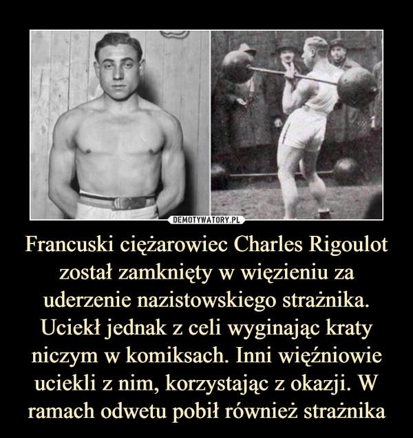 Francuski ciężarowiec Charles Rigoulot został zamknięty w więzieniu za uderzenie nazistowskiego strażnika. Uciekł jednak z celi wyginając kraty niczym w komiksach. Inni więźniowie uciekli z nim, korzystając z okazji. W ramach odwetu pobił również strażnika –