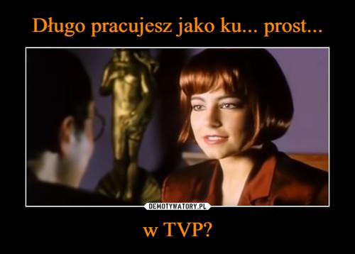 Długo pracujesz jako ku... prost... w TVP?