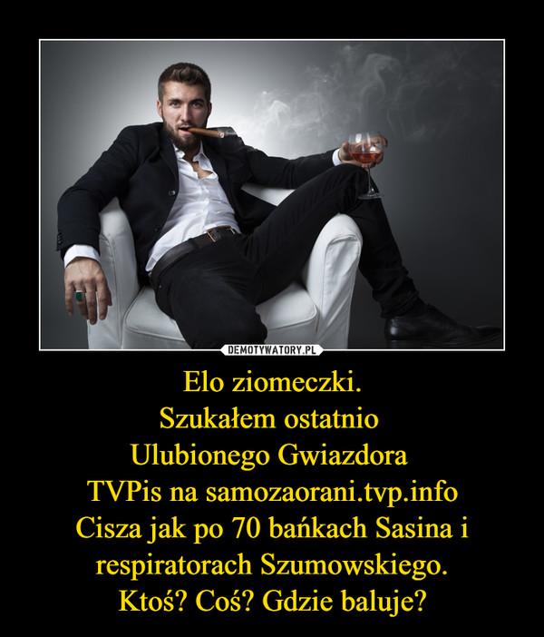 Elo ziomeczki.Szukałem ostatnio Ulubionego Gwiazdora TVPis na samozaorani.tvp.infoCisza jak po 70 bańkach Sasina i respiratorach Szumowskiego.Ktoś? Coś? Gdzie baluje? –
