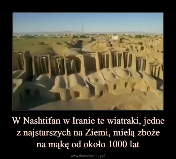 W Nashtifan w Iranie te wiatraki, jednez najstarszych na Ziemi, mielą zbożena mąkę od około 1000 lat –