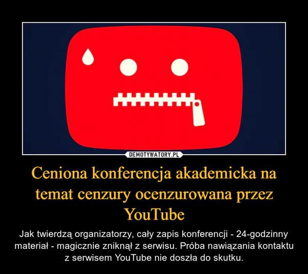 Ceniona konferencja akademicka na temat cenzury ocenzurowana przez YouTube – Jak twierdzą organizatorzy, cały zapis konferencji - 24-godzinny materiał - magicznie zniknął z serwisu. Próba nawiązania kontaktu z serwisem YouTube nie doszła do skutku.