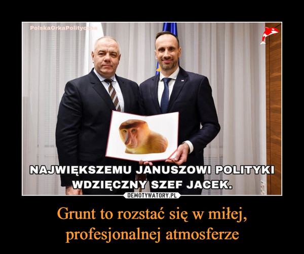 Grunt to rozstać się w miłej, profesjonalnej atmosferze –  NAJWIĘKSZEMU JANUSZOWI POLITYKI WDZIĘCZNY SZEF JACEK