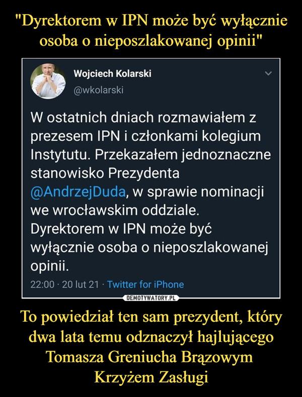 To powiedział ten sam prezydent, który dwa lata temu odznaczył hajlującego Tomasza Greniucha Brązowym Krzyżem Zasługi –  fi-mWojciech Kolarski(ffiwkolarskiW ostatnich dniach rozmawiałem zprezesem IPN i członkami kolegiumInstytutu. Przekazałem jednoznacznestanowisko Prezydenta@AndrzejDuda, w sprawie nominacjiwe wrocławskim oddziale.Dyrektorem w IPN może byćwyłącznie osoba o nieposzlakowanejopinii.