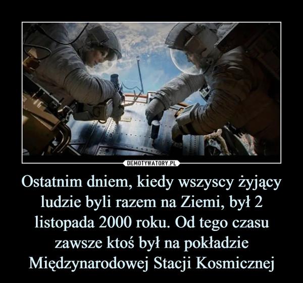 Ostatnim dniem, kiedy wszyscy żyjący ludzie byli razem na Ziemi, był 2 listopada 2000 roku. Od tego czasu zawsze ktoś był na pokładzie Międzynarodowej Stacji Kosmicznej –