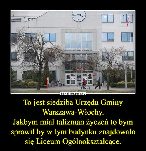To jest siedziba Urzędu Gminy Warszawa-Włochy. Jakbym miał talizman życzeń to bym sprawił by w tym budynku znajdowało się Liceum Ogólnokształcące.