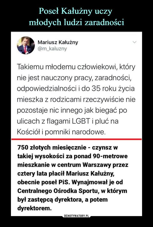 –  Mariusz Kałużny ^@m_kaluznyTakiemu młodemu człowiekowi, którynie jest nauczony pracy, zaradności,odpowiedzialności i do 35 roku życiamieszka z rodzicami rzeczywiście niepozostaje nic innego jak biegać poulicach z flagami LGBT i pluć naKościół i pomniki narodowe.750 złotych miesięcznie - czynsz wtakiej wysokości za ponad 90-metrowemieszkanie w centrum Warszawy przezcztery lata płacił Mariusz Kałużny,obecnie poseł PiS. Wynajmował je odCentralnego Ośrodka Sportu, w którymbył zastępcą dyrektora, a potemdyrektorem.