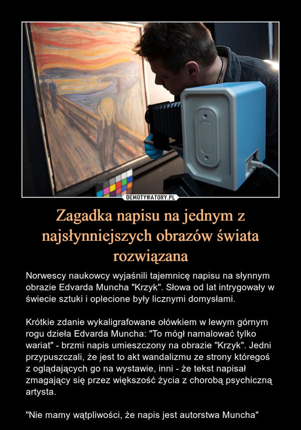 """Zagadka napisu na jednym z najsłynniejszych obrazów świata rozwiązana – Norwescy naukowcy wyjaśnili tajemnicę napisu na słynnym obrazie Edvarda Muncha """"Krzyk"""". Słowa od lat intrygowały w świecie sztuki i oplecione były licznymi domysłami.Krótkie zdanie wykaligrafowane ołówkiem w lewym górnym rogu dzieła Edvarda Muncha: """"To mógł namalować tylko wariat"""" - brzmi napis umieszczony na obrazie """"Krzyk"""". Jedni przypuszczali, że jest to akt wandalizmu ze strony któregoś z oglądających go na wystawie, inni - że tekst napisał zmagający się przez większość życia z chorobą psychiczną artysta.""""Nie mamy wątpliwości, że napis jest autorstwa Muncha"""""""
