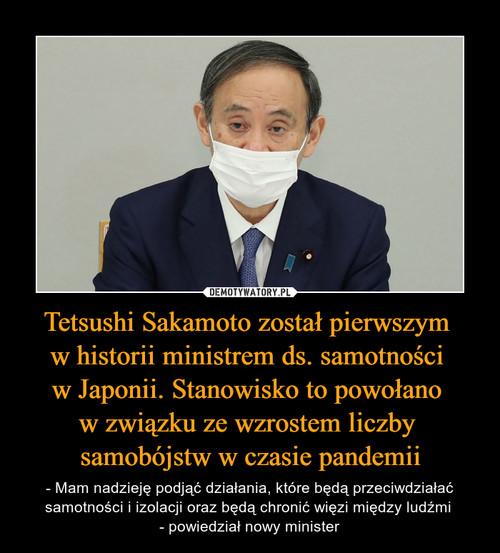 Tetsushi Sakamoto został pierwszym  w historii ministrem ds. samotności  w Japonii. Stanowisko to powołano  w związku ze wzrostem liczby  samobójstw w czasie pandemii