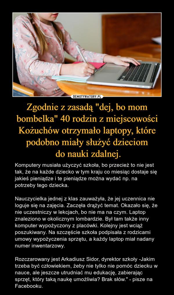 """Zgodnie z zasadą """"dej, bo mom bombelka"""" 40 rodzin z miejscowości Kożuchów otrzymało laptopy, które podobno miały służyć dzieciom do nauki zdalnej. – Komputery musiała użyczyć szkoła, bo przecież to nie jest tak, że na każde dziecko w tym kraju co miesiąc dostaje się jakieś pieniądze i te pieniądze można wydać np. na potrzeby tego dziecka. Nauczycielka jednej z klas zauważyła, że jej uczennica nie loguje się na zajęcia. Zaczęła drążyć temat. Okazało się, że nie uczestniczy w lekcjach, bo nie ma na czym. Laptop znaleziono w okolicznym lombardzie. Był tam także inny komputer wypożyczony z placówki. Kolejny jest wciąż poszukiwany. Na szczęście szkoła podpisała z rodzicami umowy wypożyczenia sprzętu, a każdy laptop miał nadany numer inwentarzowy. Rozczarowany jest Arkadiusz Sidor, dyrektor szkoły -Jakim trzeba być człowiekiem, żeby nie tylko nie pomóc dziecku w nauce, ale jeszcze utrudniać mu edukację, zabierając sprzęt, który taką naukę umożliwia? Brak słów."""" - pisze na Facebooku."""