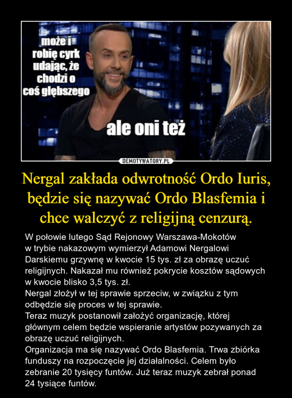 Nergal zakłada odwrotność Ordo Iuris, będzie się nazywać Ordo Blasfemia i chce walczyć z religijną cenzurą. – W połowie lutego Sąd Rejonowy Warszawa-Mokotóww trybie nakazowym wymierzył Adamowi Nergalowi Darskiemu grzywnę w kwocie 15 tys. zł za obrazę uczuć religijnych. Nakazał mu również pokrycie kosztów sądowych w kwocie blisko 3,5 tys. zł.Nergal złożył w tej sprawie sprzeciw, w związku z tym odbędzie się proces w tej sprawie.Teraz muzyk postanowił założyć organizację, której głównym celem będzie wspieranie artystów pozywanych za obrazę uczuć religijnych. Organizacja ma się nazywać Ordo Blasfemia. Trwa zbiórka funduszy na rozpoczęcie jej działalności. Celem było zebranie 20 tysięcy funtów. Już teraz muzyk zebrał ponad 24 tysiące funtów.