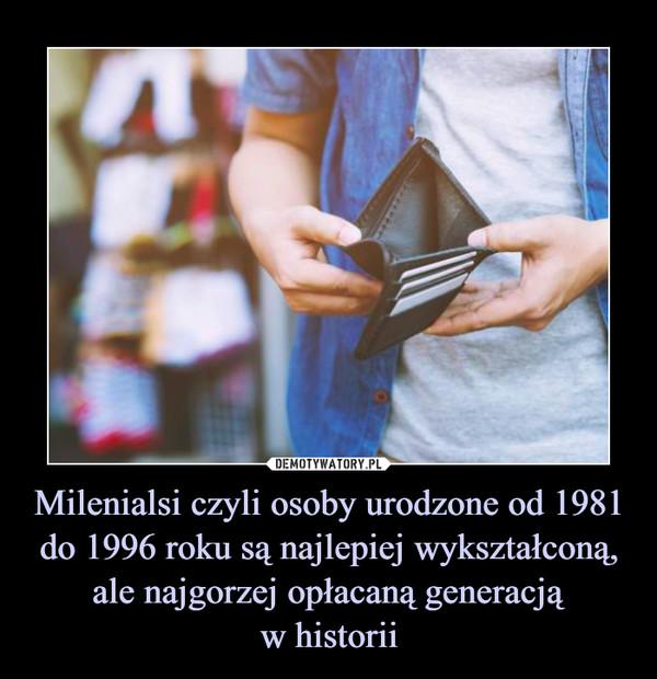 Milenialsi czyli osoby urodzone od 1981 do 1996 roku są najlepiej wykształconą, ale najgorzej opłacaną generacjąw historii –