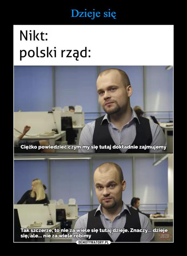 –  Nikt:polski rząd:Ciężko powiedzieć czym my się tutaj doktadnie zajmujemyTak szczerze, to nie za wiele się tutaj dzieje. Znaczy. dziejesię, ale.. nie za wiele robimyJBZD