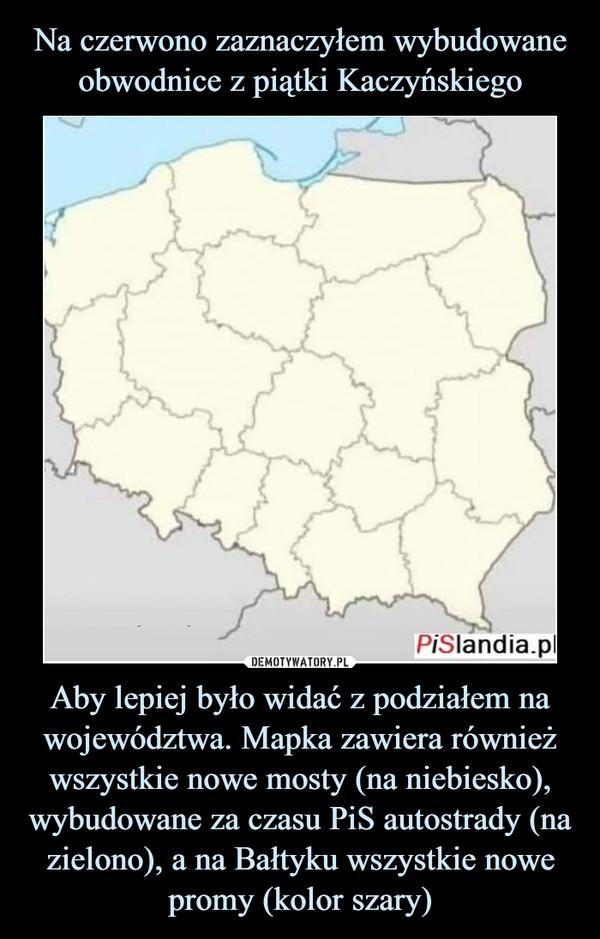Aby lepiej było widać z podziałem na województwa. Mapka zawiera również wszystkie nowe mosty (na niebiesko), wybudowane za czasu PiS autostrady (na zielono), a na Bałtyku wszystkie nowe promy (kolor szary) –