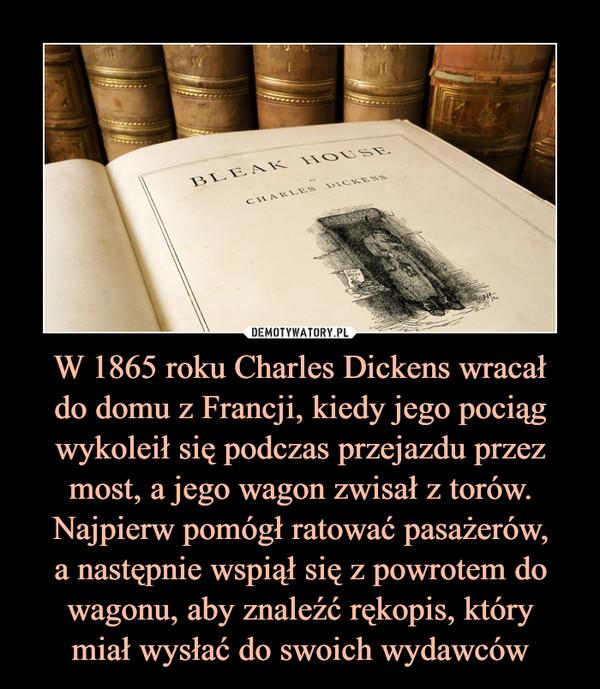 W 1865 roku Charles Dickens wracałdo domu z Francji, kiedy jego pociąg wykoleił się podczas przejazdu przez most, a jego wagon zwisał z torów. Najpierw pomógł ratować pasażerów,a następnie wspiął się z powrotem do wagonu, aby znaleźć rękopis, którymiał wysłać do swoich wydawców –