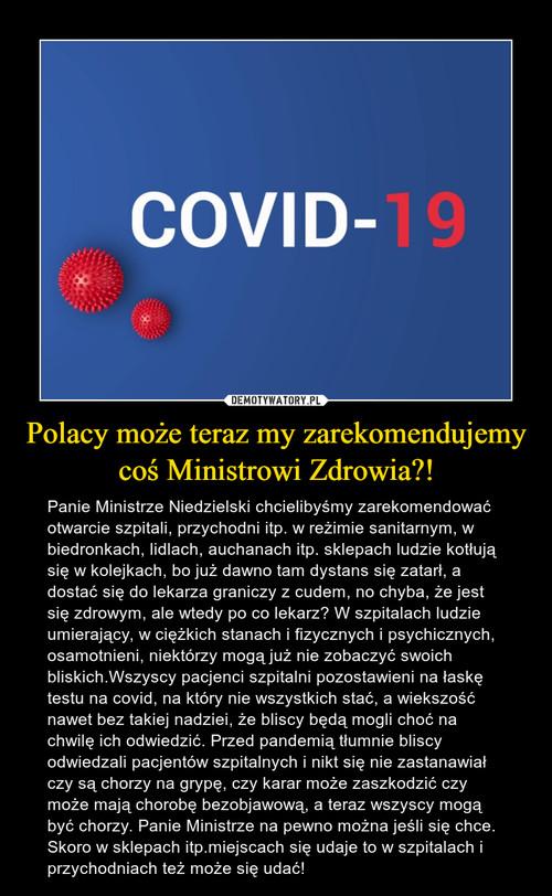 Polacy może teraz my zarekomendujemy coś Ministrowi Zdrowia?!