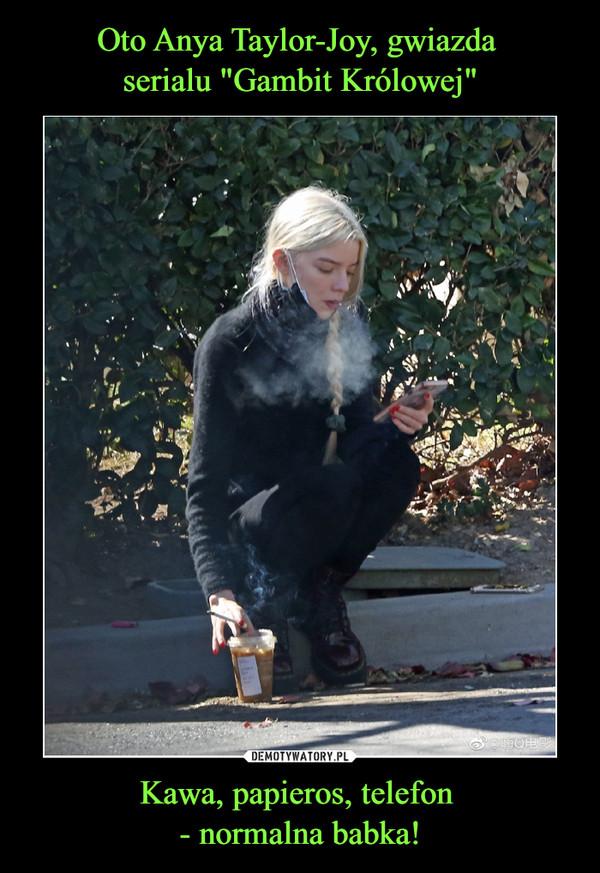 Kawa, papieros, telefon - normalna babka! –