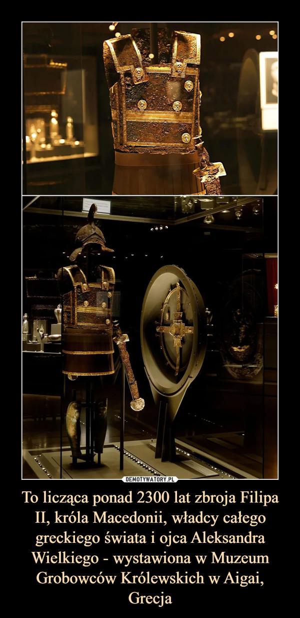 To licząca ponad 2300 lat zbroja Filipa II, króla Macedonii, władcy całego greckiego świata i ojca Aleksandra Wielkiego - wystawiona w Muzeum Grobowców Królewskich w Aigai, Grecja –